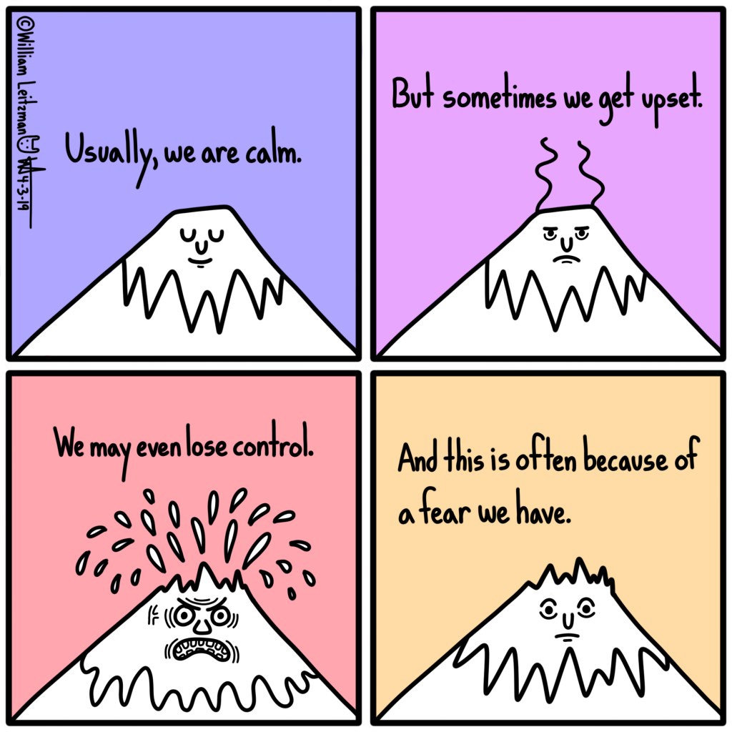 Usually, we are calm. But sometimes we get upset. We may even lose control. This is often because of a fear we have.