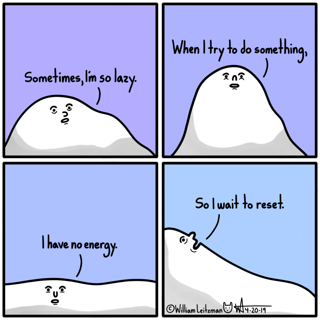 Sometimes I'm so lazy. When I try to do something, I have no energy. So I wait to reset.