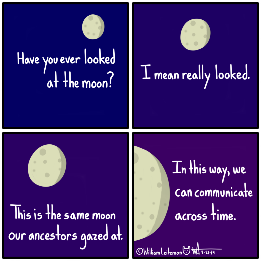 Have you ever looked at the moon? I mean really looked. This is the same moon our ancestors gazed at. In this way, we can communicate across time.
