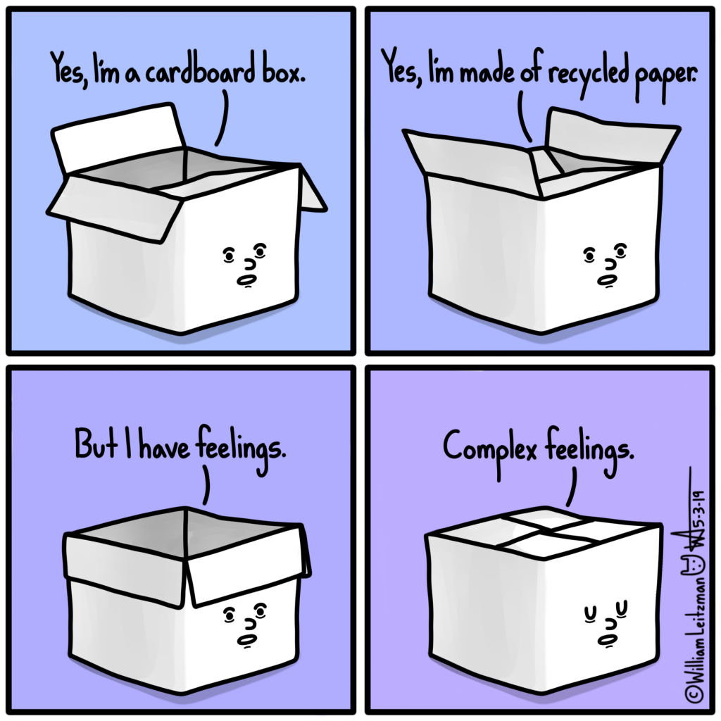 Yes, I'm a cardboard box. Yes, I'm made of recycled paper. But I have feelings. Complex feelings.