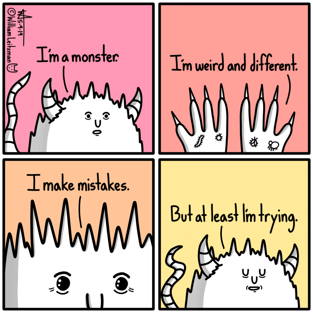 I'm a monster. I'm weird and different. I make mistakes. But at least I'm trying.