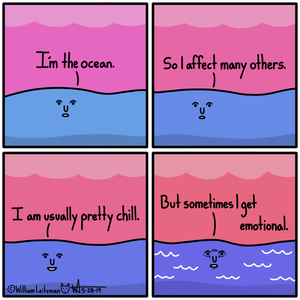 I'm the ocean. So I affect many others. I am usually pretty chill. But I sometimes get emotional.