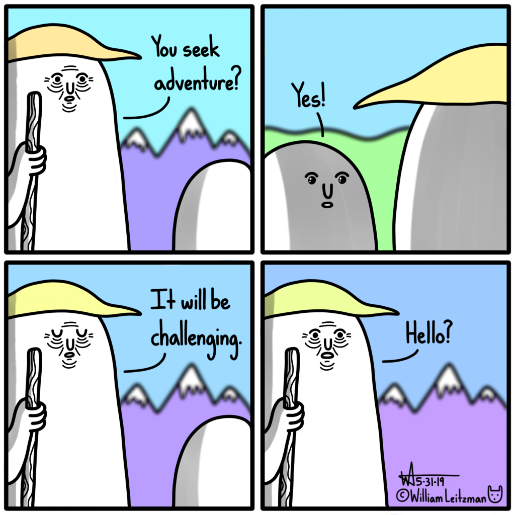 You seek adventure? Yes! It will be challenging. Hello?