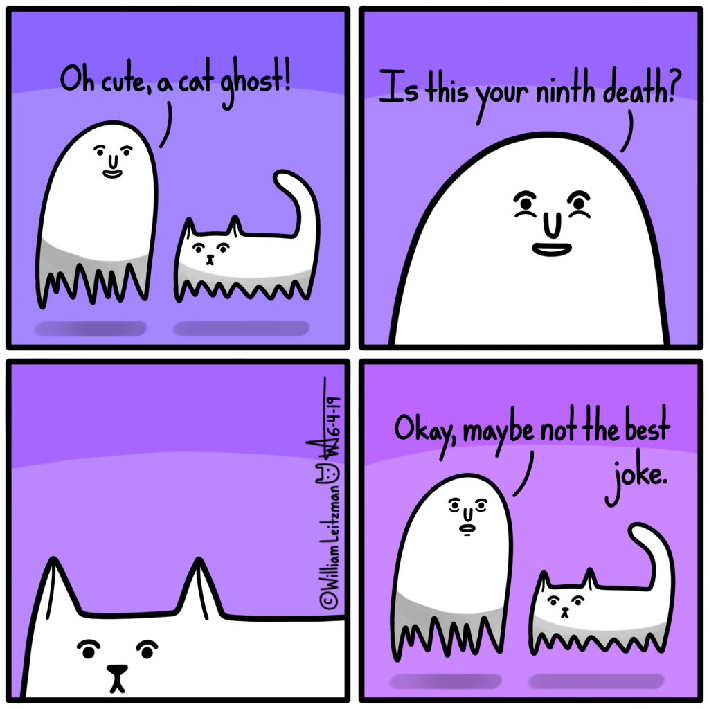 Oh cute, a cat ghost! Is this your ninth death? Okay, maybe not the best joke.