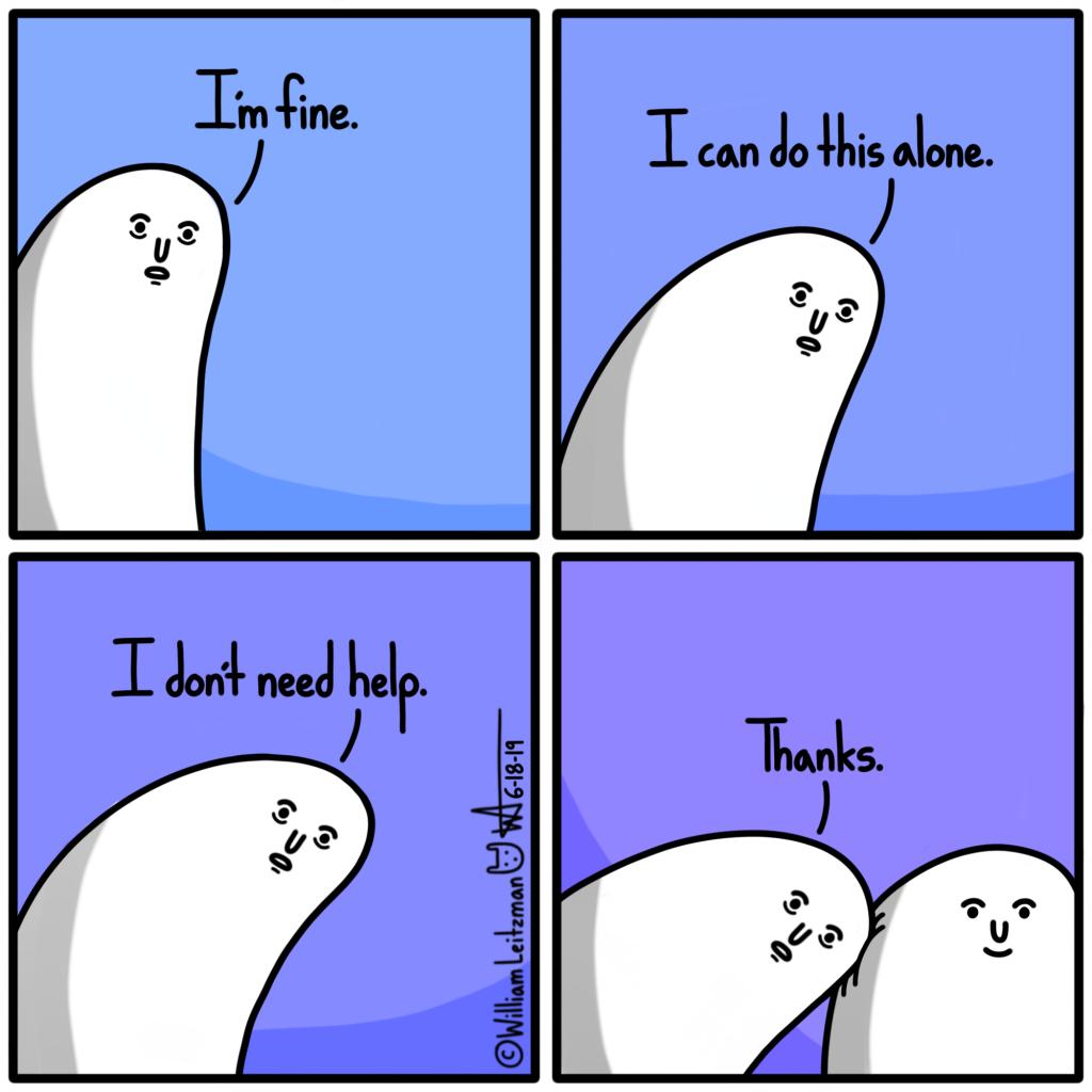 I'm fine. I can do this alone. I don't need help. Thanks.