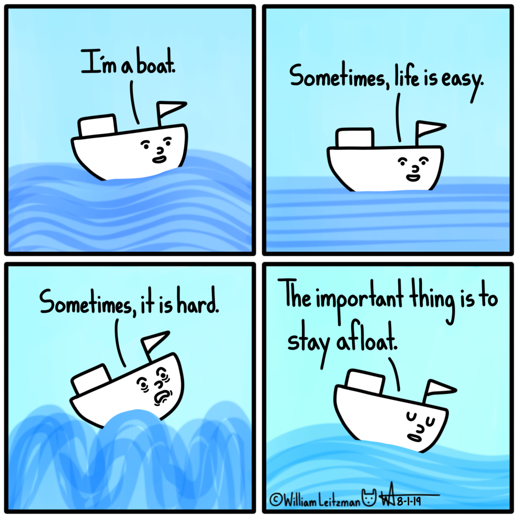 I'm a boat. Sometimes, life is easy. Sometimes, it is hard. The important thing is to stay afloat.