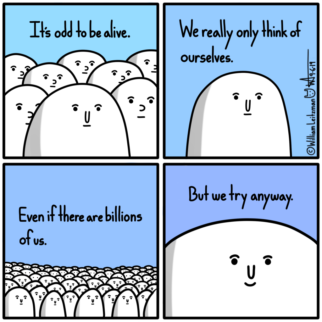 It's odd to be alive. We really only think of ourselves. Even if there are billions of us. But we can try anyway.