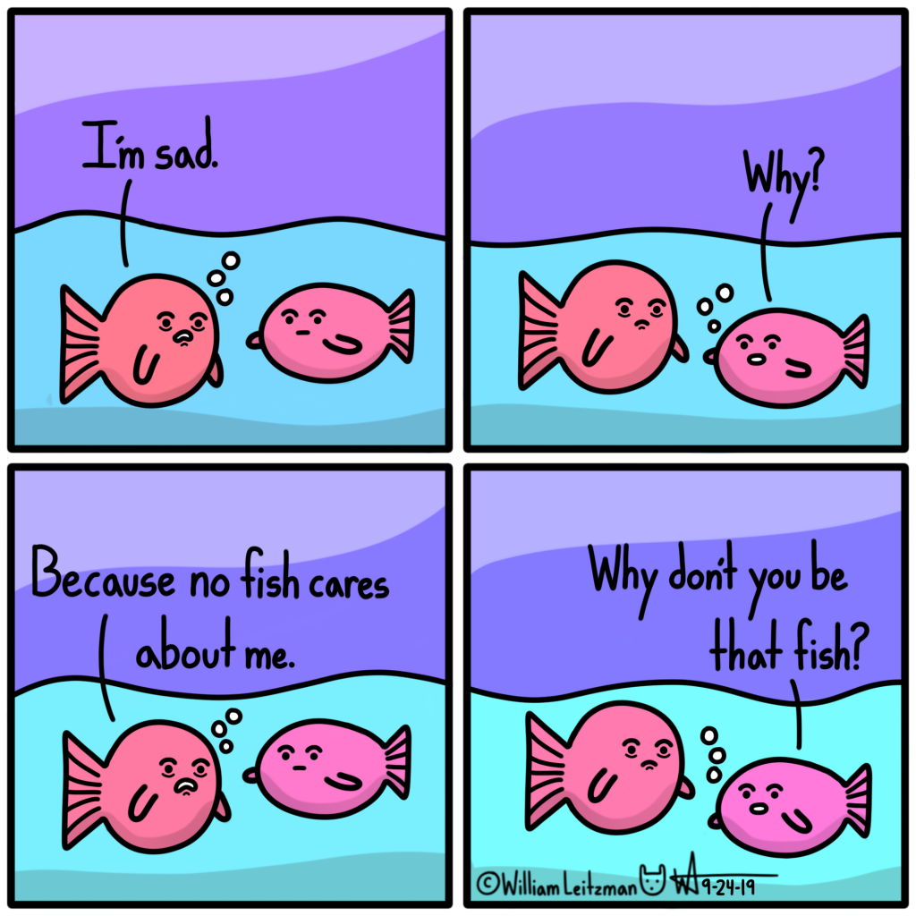 I'm sad. Why? Because no fish cares about me. Why dont you be that fish?