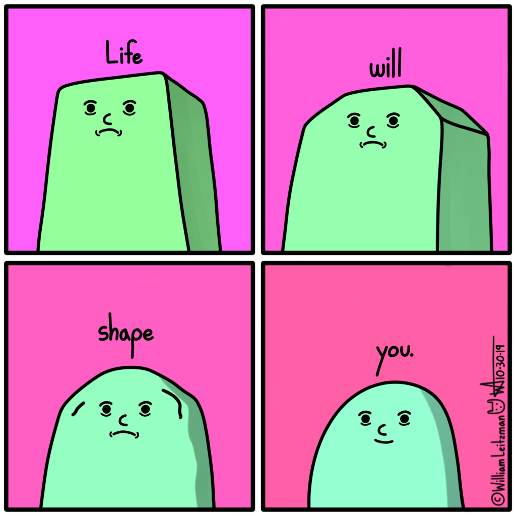 Life will shape you.