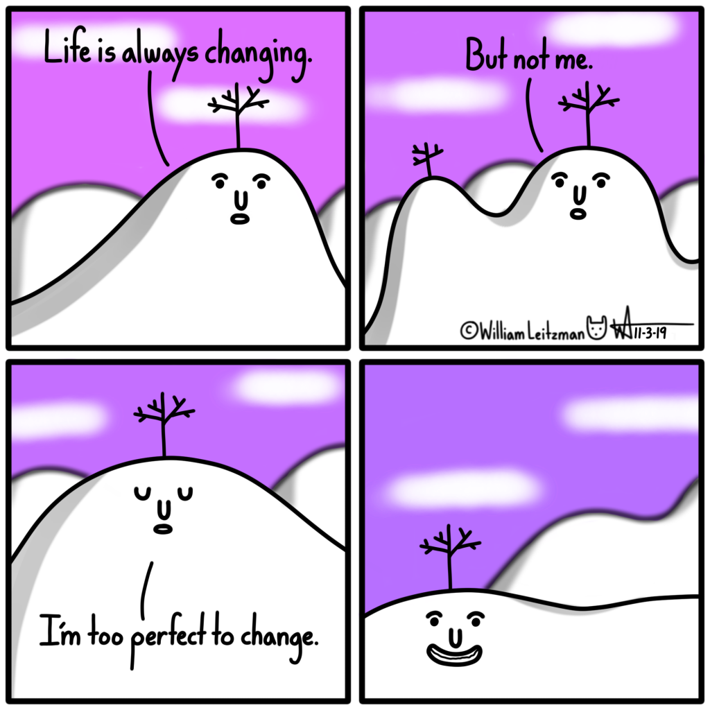 Life is always changing. But not me. I'm too perfect to change.