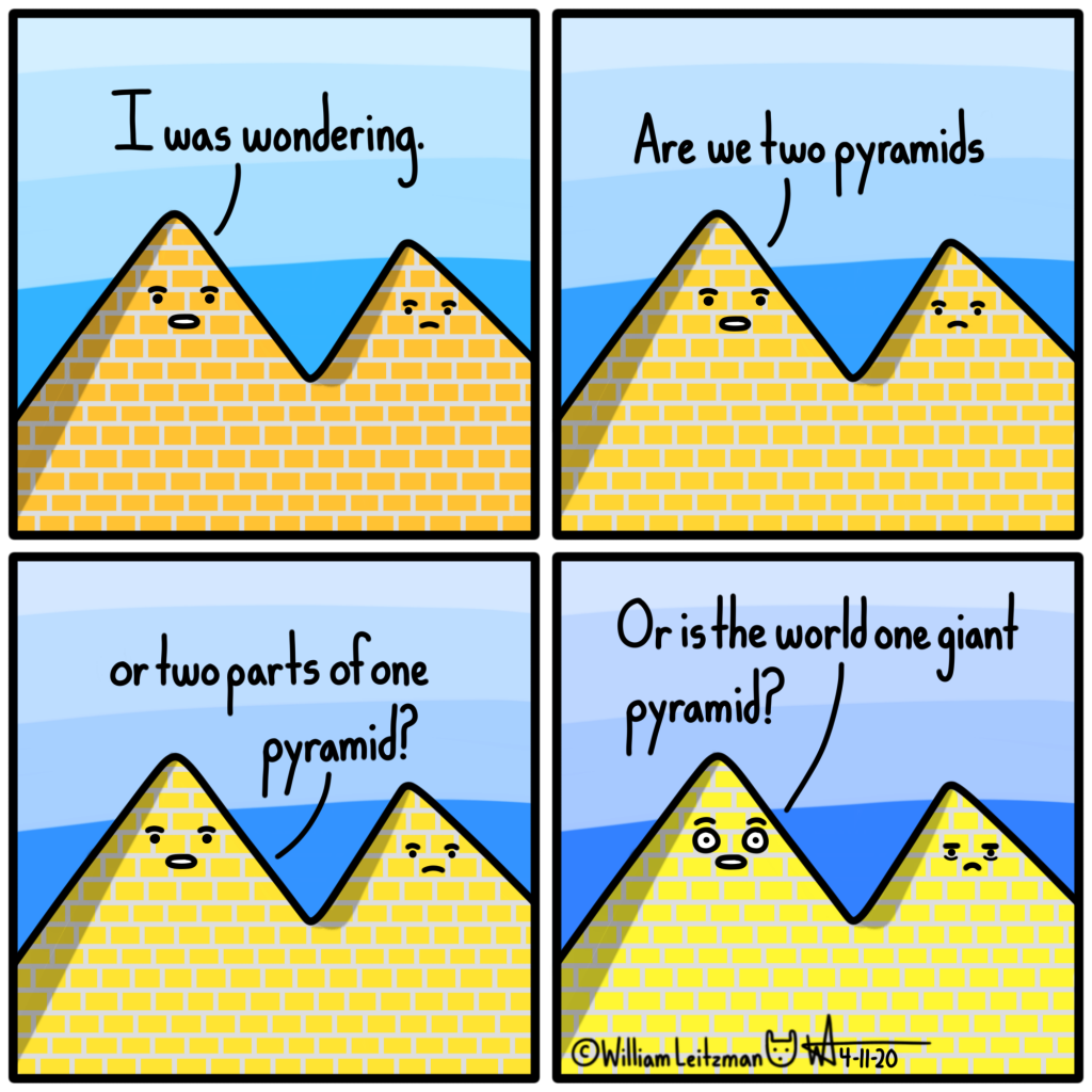 I was wondering. Are we two pyramids or two parts of one pyramid? Or is the world one giant pyramid?