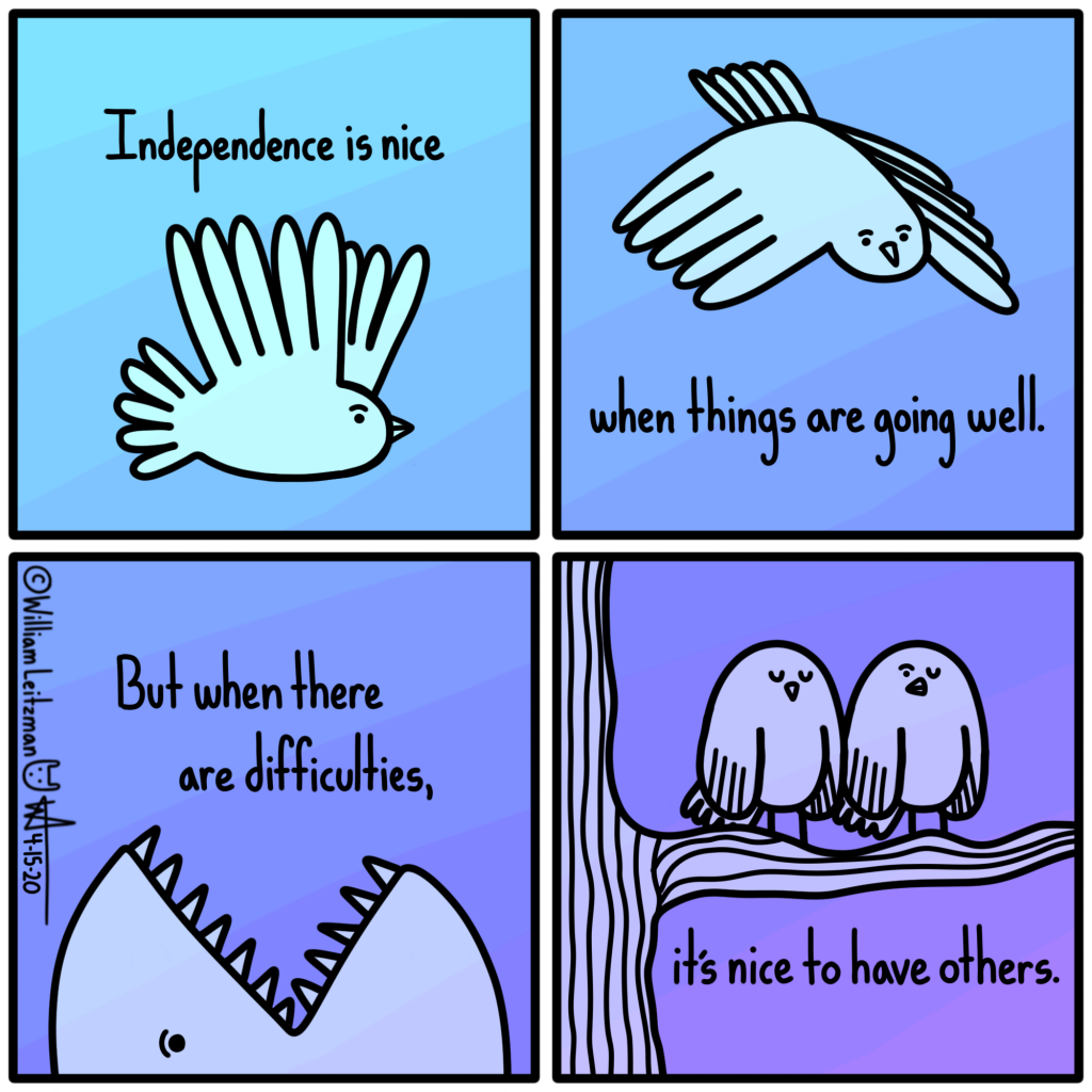 Independence is nice when things are going well. But when there are difficulties, it's nice to have others.
