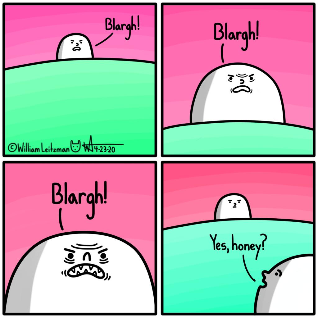Blargh! Blargh! Blargh! Yes, honey?