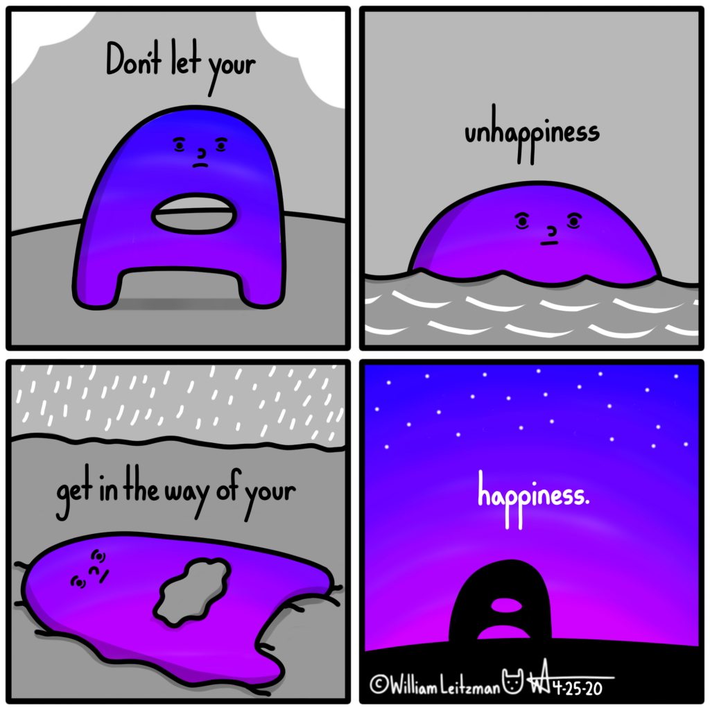 Don't let your unhappiness get in the way of your happiness.