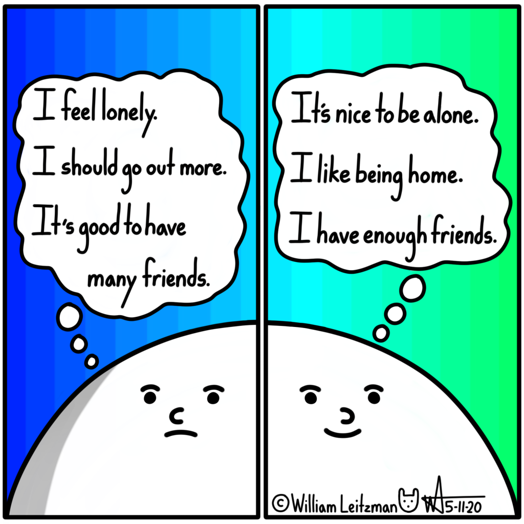I feel lonely. I should go out more. It's good to have many friends. it's nice to be alone. I like being home. I have enough friends.