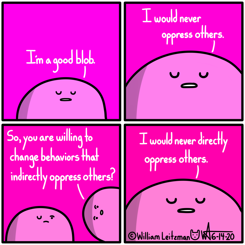 I'm a good blob. I would never oppress others. So, you are willing to change behaviors that indirectly oppress others? I would never directly oppress others.