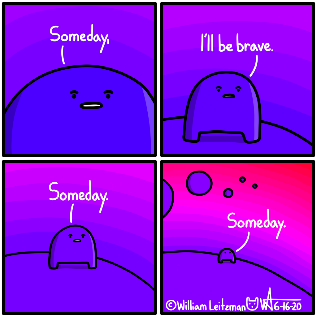 Someday, I'll be brave. Someday. Someday.