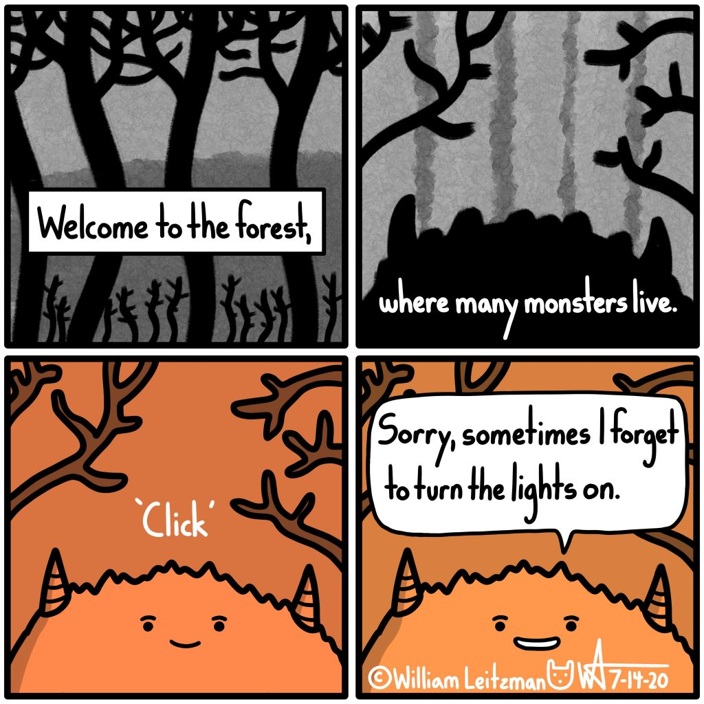 Welcome to the forest, where many monsters live. 'Click' Sorry, sometimes I forget to turn the lights on.