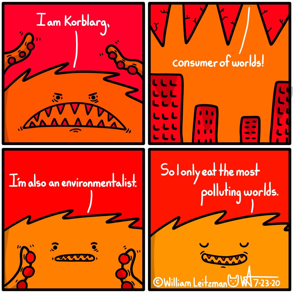 I am Korblarg, consumer of worlds! I'm also an environmentalist. So I only eat the most polluting worlds.